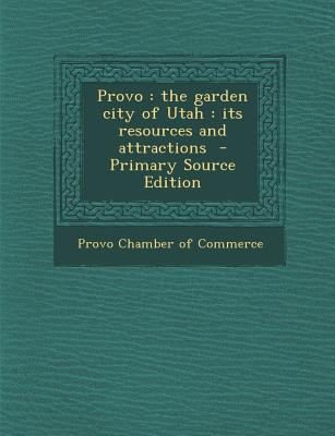 Nabu Press Provo: The Garden City of Utah: Its Resources and Attractions (Primary Source Edition) by Provo Chamber of Commerce [Paperback] at Sears.com